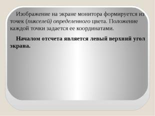 Изображение на экране монитора формируется из точек (пикселей) определенного