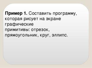 Пример 1. Составить программу, которая рисует на экране графические примитивы