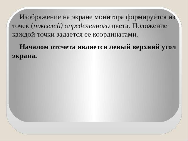 Изображение на экране монитора формируется из точек (пикселей) определенного...