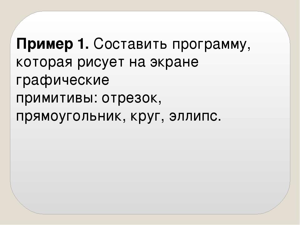 Пример 1. Составить программу, которая рисует на экране графические примитивы...