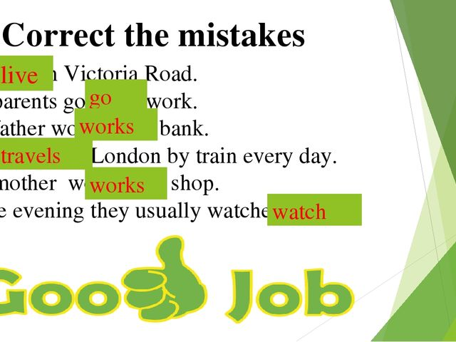Correct the mistakes We lives in Victoria Road. My parents goes to work. My...