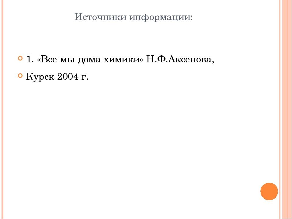 Источники информации: 1. «Все мы дома химики» Н.Ф.Аксенова, Курск 2004 г.
