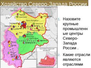 Хозяйство Северо-Запада России Назовите крупные промышленные центры Северо-За