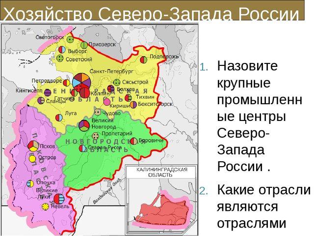 Хозяйство Северо-Запада России Назовите крупные промышленные центры Северо-За...
