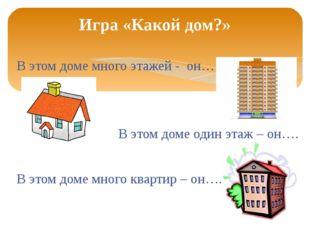 В этом доме много этажей - он… В этом доме один этаж – он…. В этом доме много