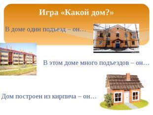 В доме один подъезд – он… В этом доме много подъездов – он… Дом построен из