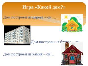 Дом построен из дерева – он … Дом построен из блоков – он… Дом построен из ка