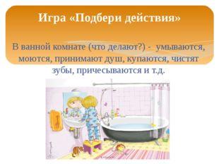 В ванной комнате (что делают?) - умываются, моются, принимают душ, купаются,