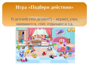 В детской (что делают?) – играют, учат, занимаются, спят, отдыхают и т.д. Игр