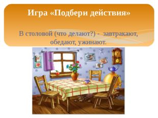 В столовой (что делают?) - завтракают, обедают, ужинают. Игра «Подбери действ