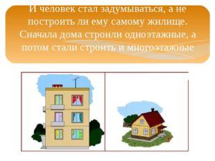И человек стал задумываться, а не построить ли ему самому жилище. Сначала дом