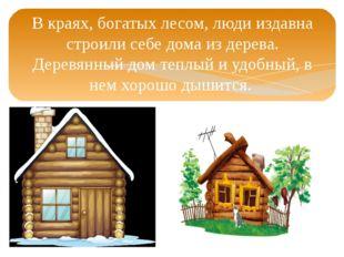 В краях, богатых лесом, люди издавна строили себе дома из дерева. Деревянный