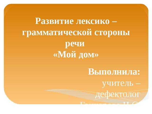 Развитие лексико – грамматической стороны речи «Мой дом» Выполнила: учитель –...