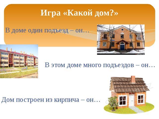 В доме один подъезд – он… В этом доме много подъездов – он… Дом построен из...