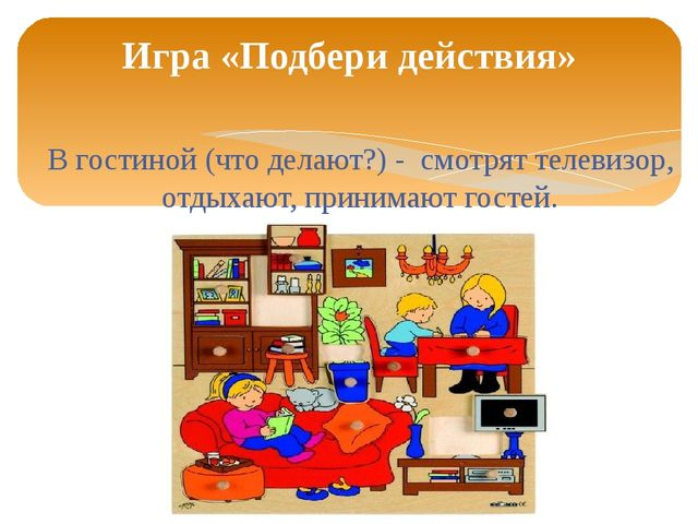 В гостиной (что делают?) - смотрят телевизор, отдыхают, принимают гостей. Игр...