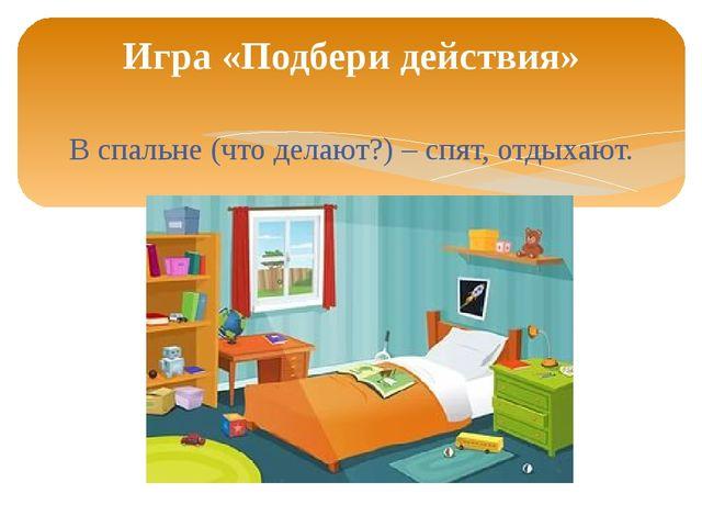 В спальне (что делают?) – спят, отдыхают. Игра «Подбери действия»