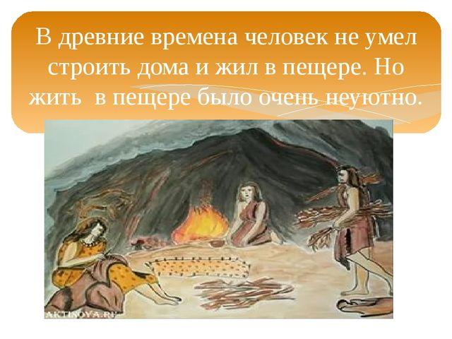 В древние времена человек не умел строить дома и жил в пещере. Но жить в пеще...