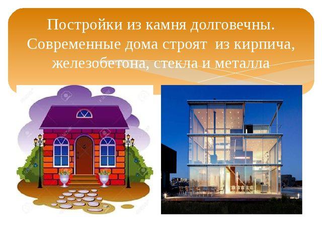 Постройки из камня долговечны. Современные дома строят из кирпича, железобето...