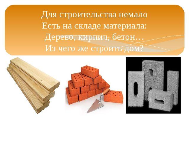 Для строительства немало Есть на складе материала: Дерево, кирпич, бетон… Из...