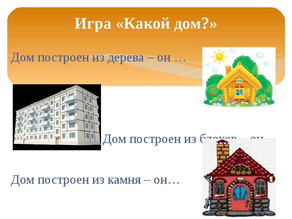 Дом построен из дерева – он … Дом построен из блоков – он… Дом построен из ка...