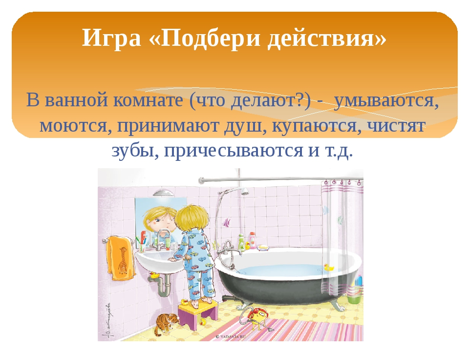 В ванной комнате (что делают?) - умываются, моются, принимают душ, купаются,...