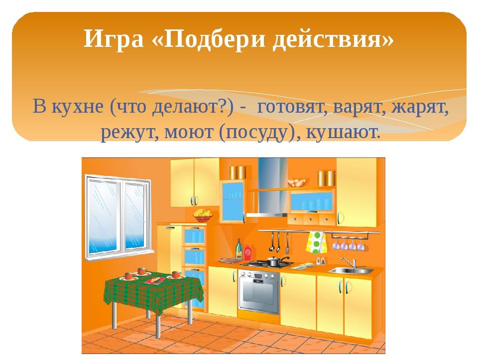 В кухне (что делают?) - готовят, варят, жарят, режут, моют (посуду), кушают....