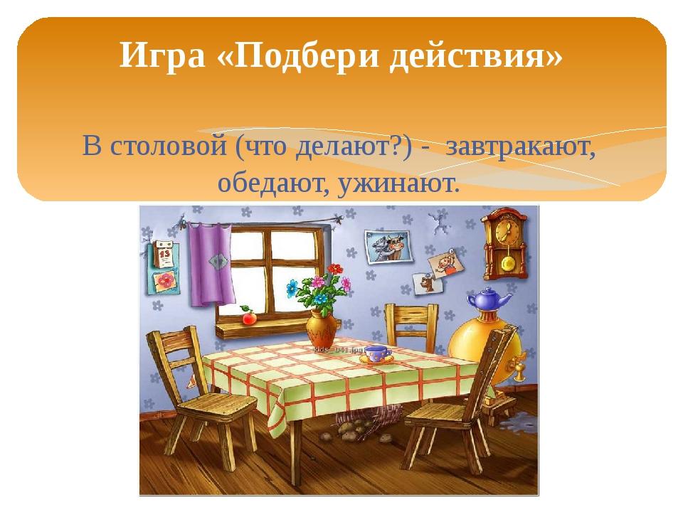 В столовой (что делают?) - завтракают, обедают, ужинают. Игра «Подбери действ...