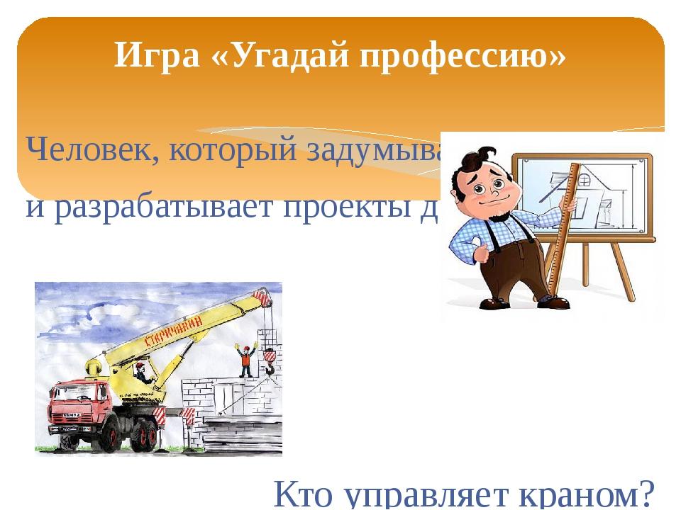 Человек, который задумывает и разрабатывает проекты дома. Кто управляет крано...