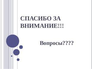 СПАСИБО ЗА ВНИМАНИЕ!!! Вопросы????