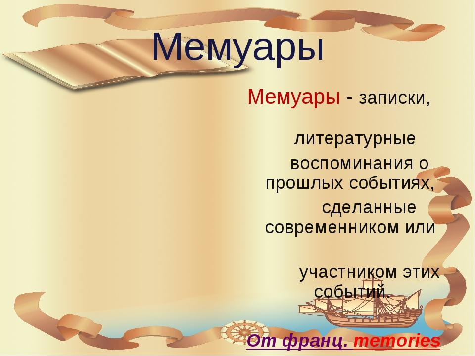 Мемуары Мемуары - записки, литературные воспоминания о прошлых событиях, сдел...
