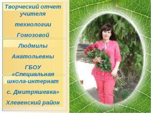 Творческий отчет учителя технологии Гомозовой Людмилы Анатольевны ГБОУ «Специ