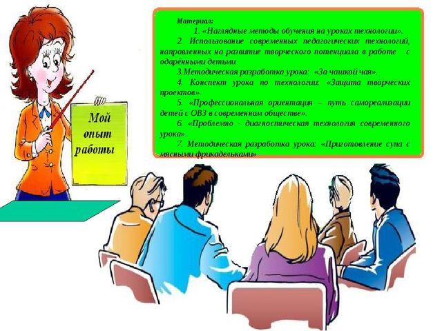 Материал: 1. «Наглядные методы обучения на уроках технологии». 2. Использован...