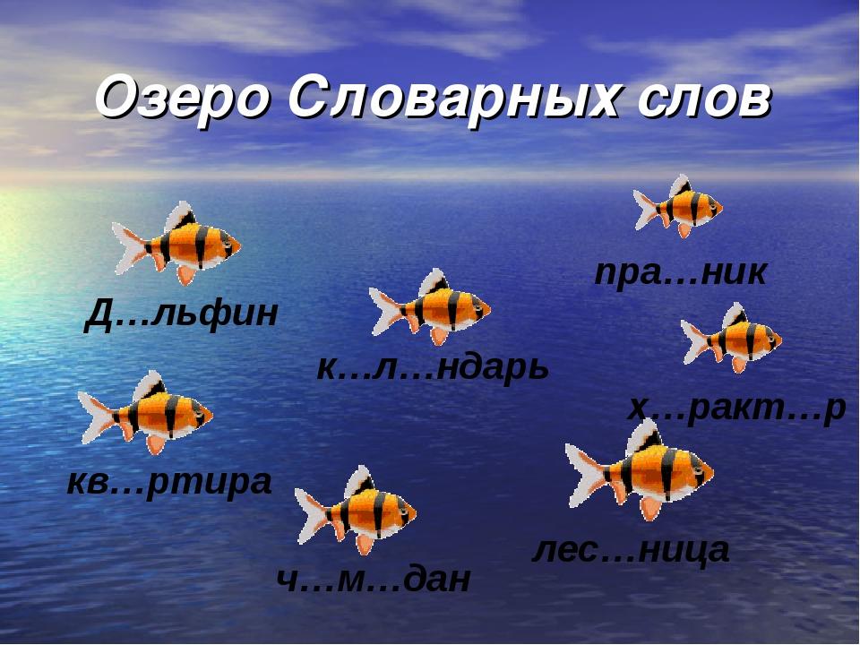 Озеро Словарных слов Д…льфин кв…ртира к…л…ндарь ч…м…дан пра…ник лес…ница х…ра...