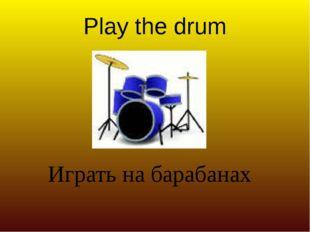 Play the drum Играть на барабанах