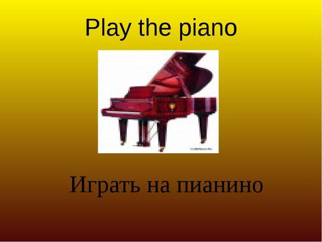 Play the piano Играть на пианино