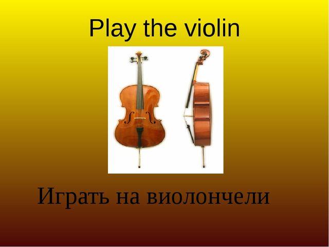 Play the violin Играть на виолончели