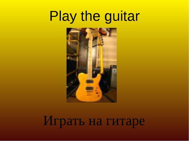 Play the guitar Играть на гитаре