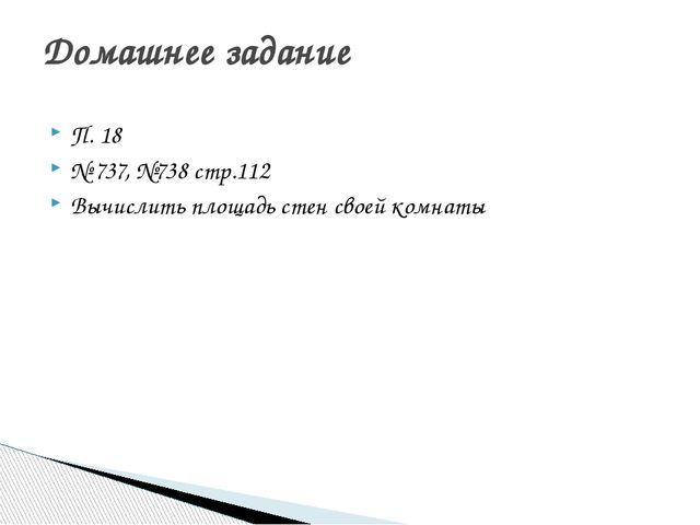 П. 18 № 737, №738 стр.112 Вычислить площадь стен своей комнаты Домашнее задание