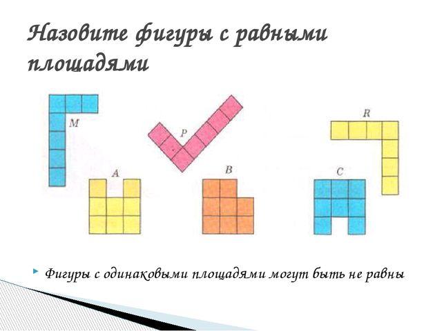 Фигуры с одинаковыми площадями могут быть не равны Назовите фигуры с равными...