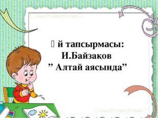 "Үй тапсырмасы: И.Байзақов "" Алтай аясында"""