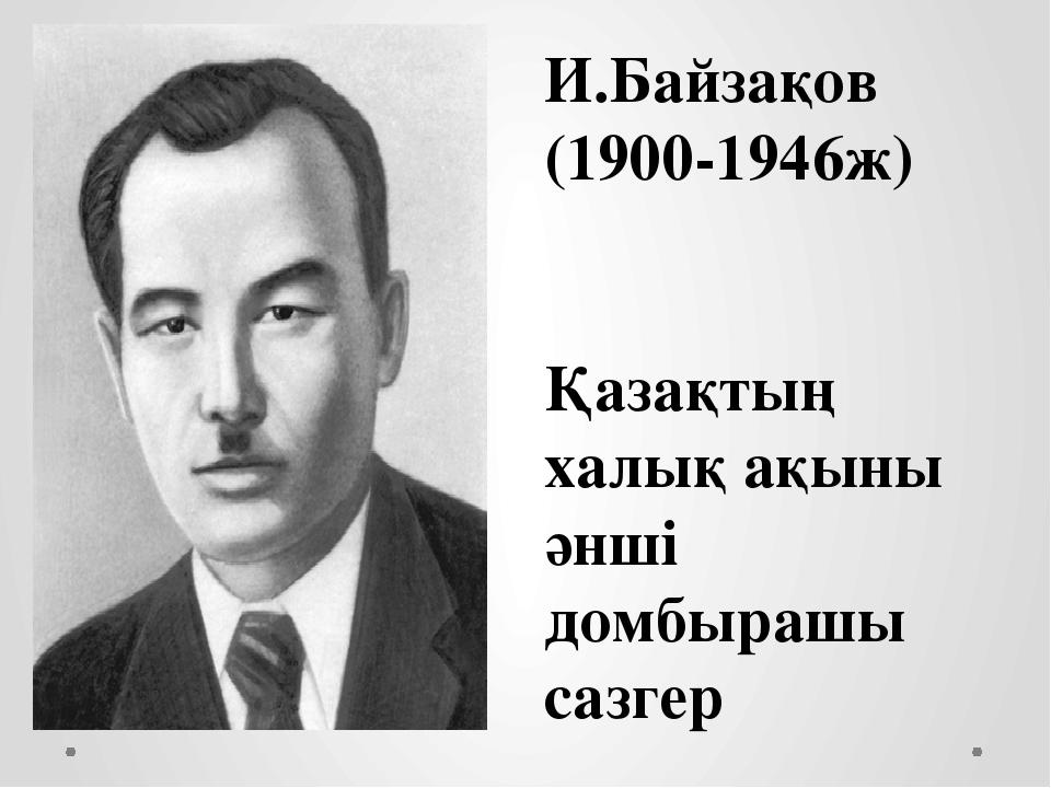 И.Байзақов (1900-1946ж) Қазақтың халық ақыны әнші домбырашы сазгер