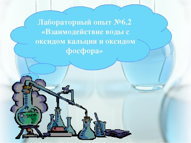 Лабораторный опыт №6.2 «Взаимодействие воды с оксидом кальция и оксидом фосф...