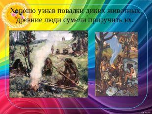 Хорошо узнав повадки диких животных, древние люди сумели приручить их.