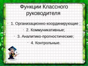 Функции Классного руководителя 1. Организационно-координирующие ; 2. Коммуник