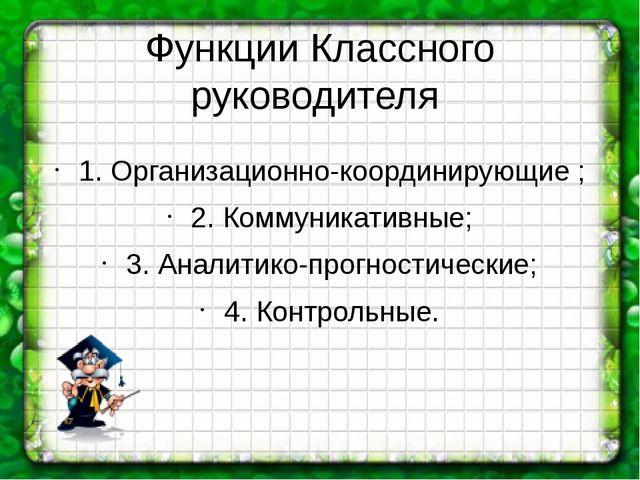 Функции Классного руководителя 1. Организационно-координирующие ; 2. Коммуник...