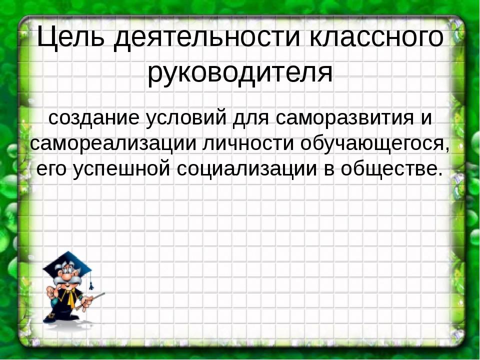 Цель деятельности классного руководителя создание условий для саморазвития и...