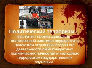 Политический терроризм - выступает против социально – политической системы го