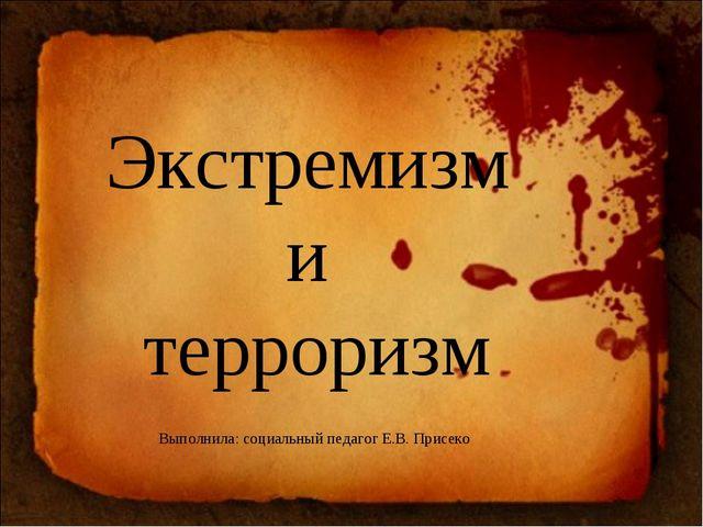 Экстремизм и терроризм Выполнила: социальный педагог Е.В. Присеко