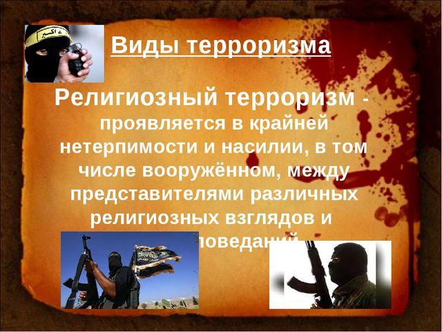 Виды терроризма Религиозный терроризм - проявляется в крайней нетерпимости и...