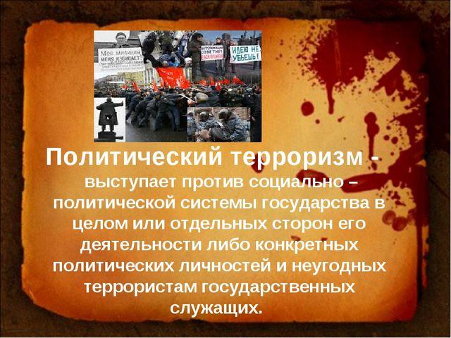 Политический терроризм - выступает против социально – политической системы го...